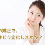 歯の矯正によって、顔はどう変化しますか?