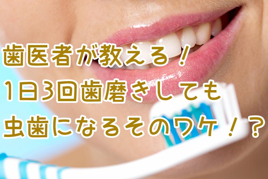 歯医者が教える!1日3回歯磨きしても虫歯になるそのワケは!?