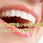 歯の黄ばみは時代遅れ