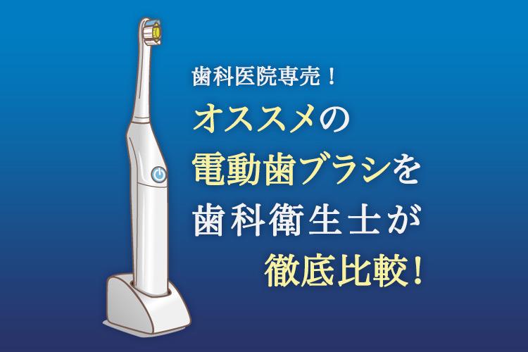 歯科医院専売!オススメの電動歯ブラシを歯科衛生士が徹底比較!